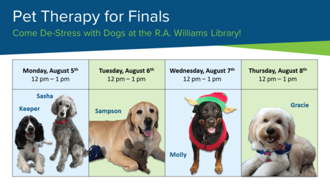 Pet Therapy for Finals: Monday, August 5, 12-1pm, Sasha and Keeper; Tuesday, August 6, 12-1pm, Sampson; Wednesday, August 7, 12-1pm, Molly; Thursday, August 8, 12-1pm, Gracie.